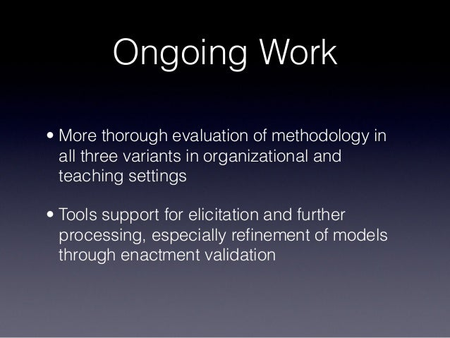 Ongoing Work • More thorough evaluation of methodology in all three variants in organizational and teaching settings • Too...