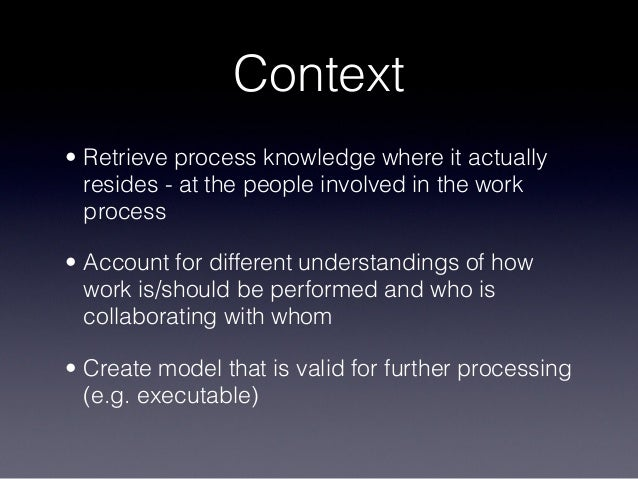 Context • Retrieve process knowledge where it actually resides - at the people involved in the work process • Account for ...