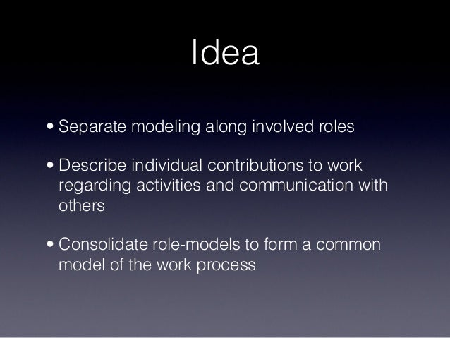 Idea • Separate modeling along involved roles • Describe individual contributions to work regarding activities and communi...