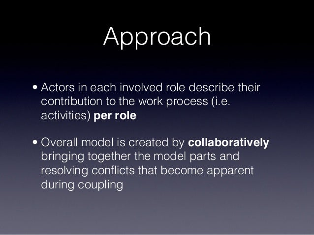 Approach • Actors in each involved role describe their contribution to the work process (i.e. activities) per role • Overa...