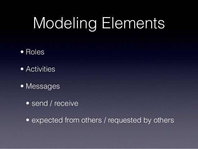 Modeling Elements • Roles • Activities • Messages • send / receive • expected from others / requested by others