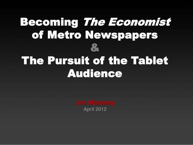 Becoming The Economist of Metro Newspapers & The Pursuit of the Tablet Audience Jim Moroney April 2012