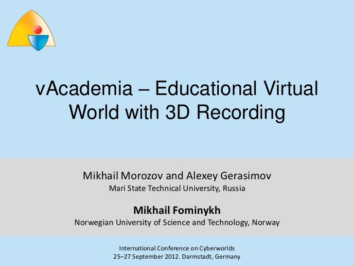 vAcademia – Educational Virtual   World with 3D Recording      Mikhail Morozov and Alexey Gerasimov             Mari State...