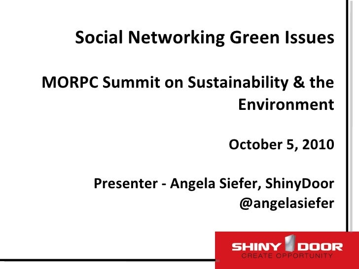 Social Networking Green Issues MORPC Summit on Sustainability & the Environment October 5, 2010 Presenter - Angela Siefer,...