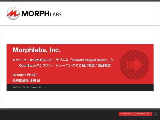 Morphlabs, Inc. !  1Uサーバーから始めるスケーラブルな「mCloud Project Server」と OpenStackハンズオン・トレーニングのご紹介概要 / 製品概要  !  2013年11月15日 代表取締役 ...