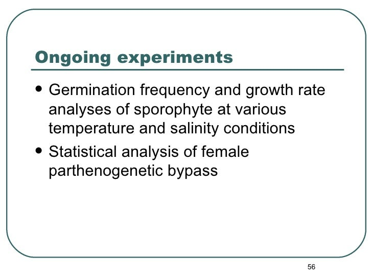 Ongoing experiments <ul><li>Germination frequency and growth rate  analyses of sporophyte at various temperature and salin...
