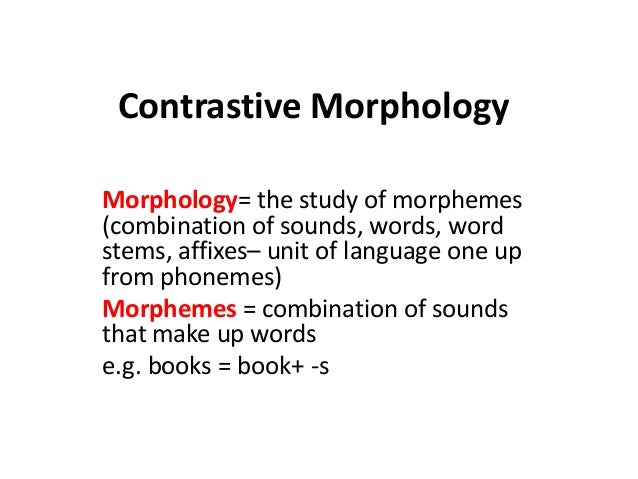 Contrastive Morphology Morphology= the study of morphemes (combination of sounds, words, word stems, affixes– unit of lang...