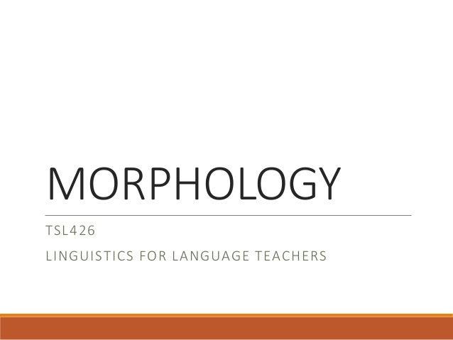 MORPHOLOGY TSL426 LINGUISTICS FOR LANGUAGE TEACHERS