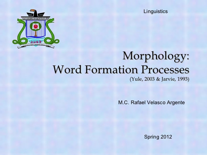 Morphology: Word Formation Processes (Yule, 2003 & Jarvie, 1993) M.C. Rafael Velasco Argente Linguistics  Spring 2012