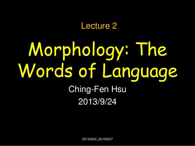 Morphology: The Words of Language Ching-Fen Hsu 2013/9/24 Lecture 2 2013/9/24_2013/9/27
