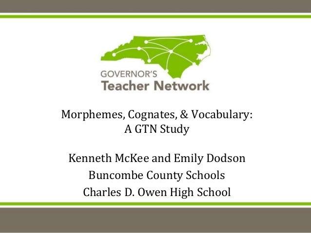 Morphemes, Cognates, & Vocabulary: A GTN Study Kenneth McKee and Emily Dodson Buncombe County Schools Charles D. Owen High...