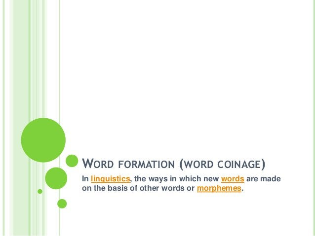 WORD FORMATION (WORD COINAGE)In linguistics, the ways in which new words are madeon the basis of other words or morphemes.