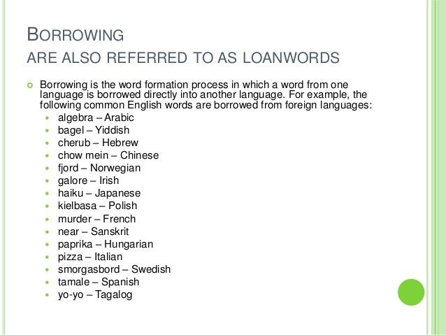 BORROWINGARE ALSO REFERRED TO AS LOANWORDS   Borrowing is the word formation process in which a word from one    language...
