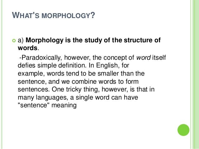 WHATS MORPHOLOGY?   a) Morphology is the study of the structure of    words.     -Paradoxically, however, the concept of ...