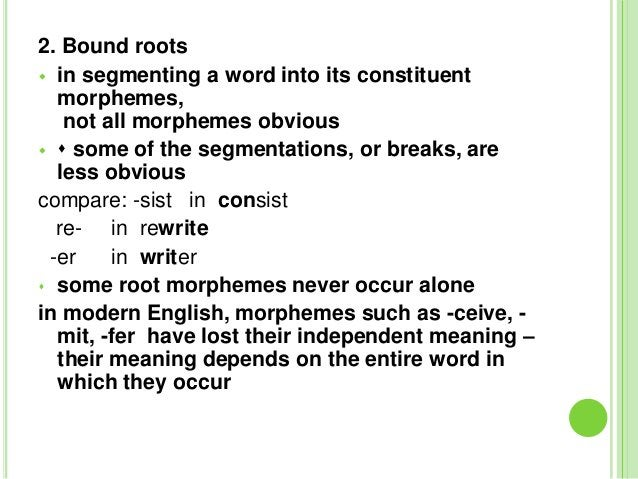 2. Bound roots in segmenting a word into its constituent  morphemes,   not all morphemes obvious  some of the segmentat...