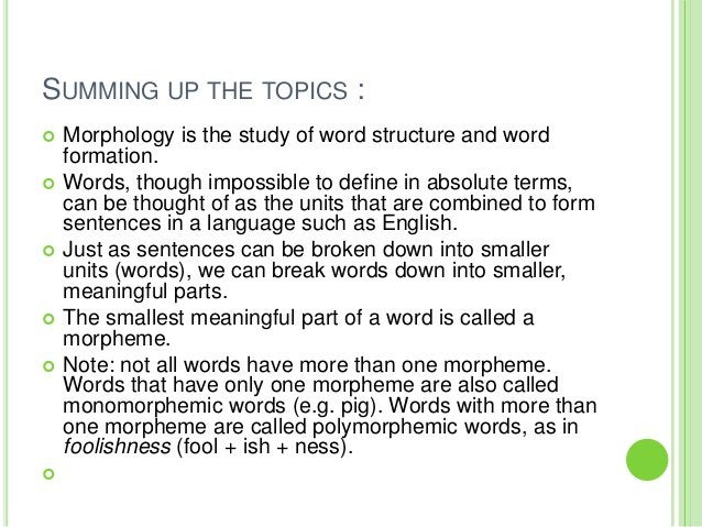 SUMMING UP THE TOPICS :   Morphology is the study of word structure and word    formation.   Words, though impossible to...
