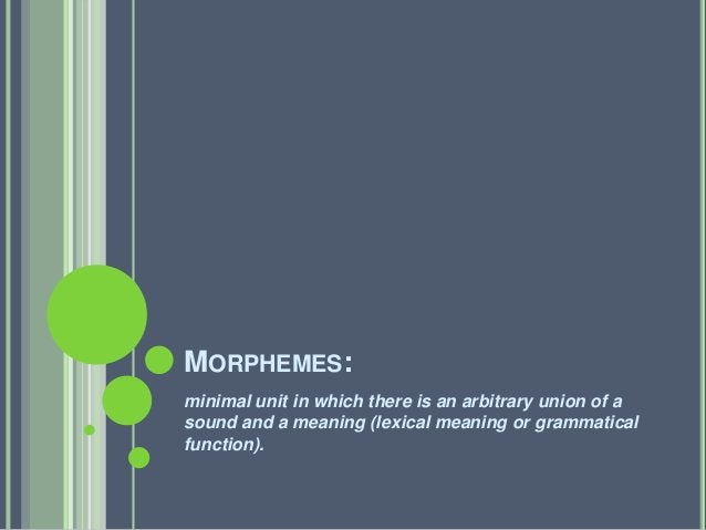 MORPHEMES:minimal unit in which there is an arbitrary union of asound and a meaning (lexical meaning or grammaticalfunctio...