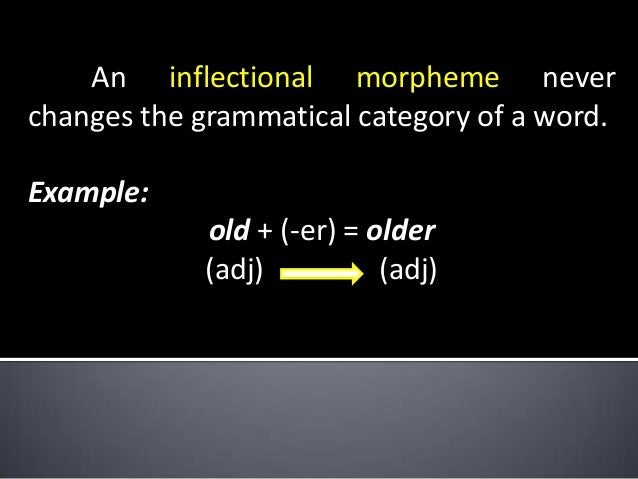 An inflectional morpheme never changes the grammatical category of a word. Example: old + (-er) = older (adj) (adj)