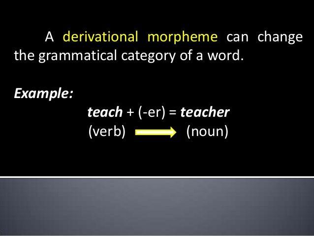 A derivational morpheme can change the grammatical category of a word. Example: teach + (-er) = teacher (verb) (noun)