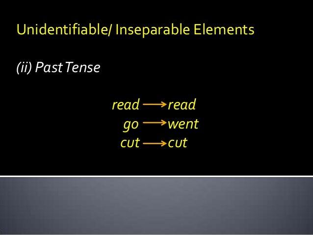 Unidentifiable/ Inseparable Elements (ii) PastTense read go cut  read went cut