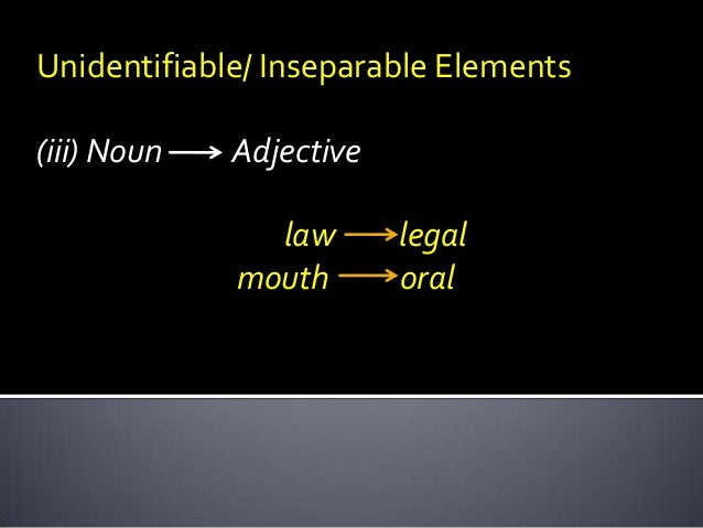 Unidentifiable/ Inseparable Elements (iii) Noun  Adjective law mouth  legal oral
