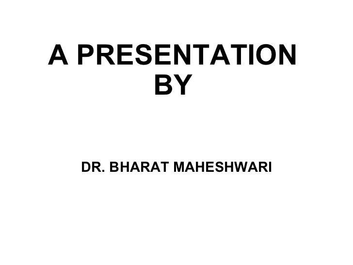 A PRESENTATION BY DR. BHARAT MAHESHWARI