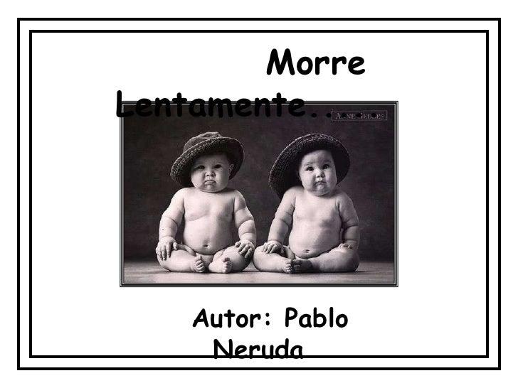 Morre Lentamente.....         Autor: Pablo      Neruda