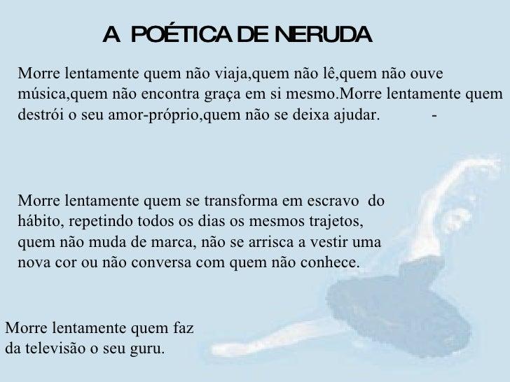 A  POÉTICA DE NERUDA Morre lentamente quem não viaja,quem não lê,quem não ouve música,quem não encontra graça em si mesmo....