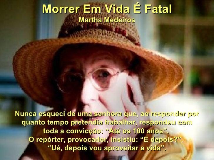 Morrer Em Vida É Fatal                 Martha MedeirosNunca esqueci de uma senhora que, ao responder por quanto tempo pret...