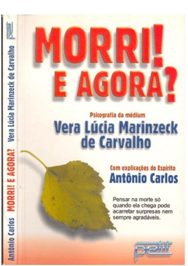 Morri E Agora?  Psicografado pela médium Vera Lúcia Marinzeck de Carvalho  com explicações do Espírito António Carlos  Pet...