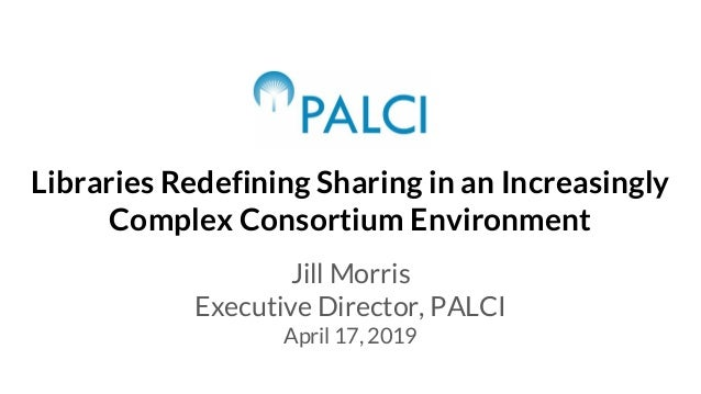 Libraries Redefining Sharing in an Increasingly Complex Consortium Environment Jill Morris Executive Director, PALCI April...