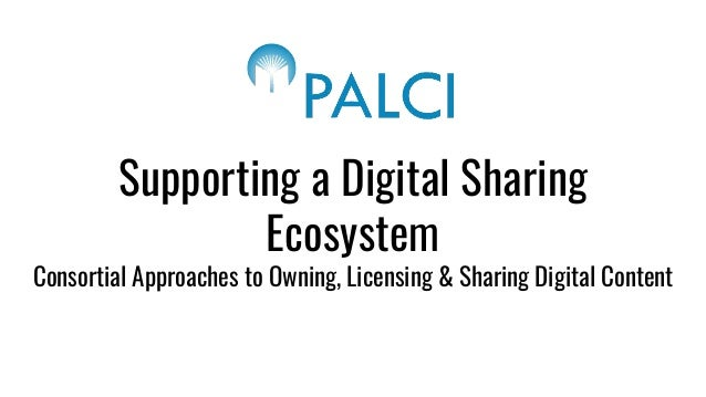 Supporting a Digital Sharing Ecosystem Consortial Approaches to Owning, Licensing & Sharing Digital Content