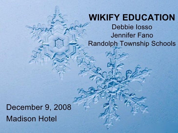 WIKIFY EDUCATION Debbie Iosso Jennifer Fano Randolph Township Schools <ul><li>December 9, 2008 </li></ul><ul><li>Madison H...
