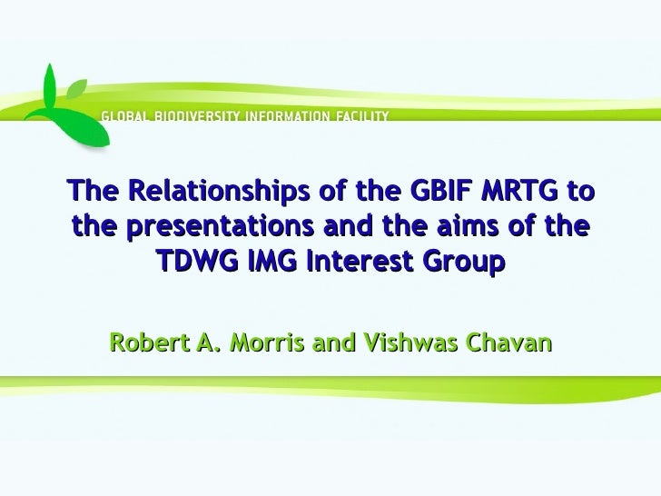 The Relationships of the GBIF MRTG to the presentations and the aims of the TDWG IMG Interest Group Robert A. Morris and V...