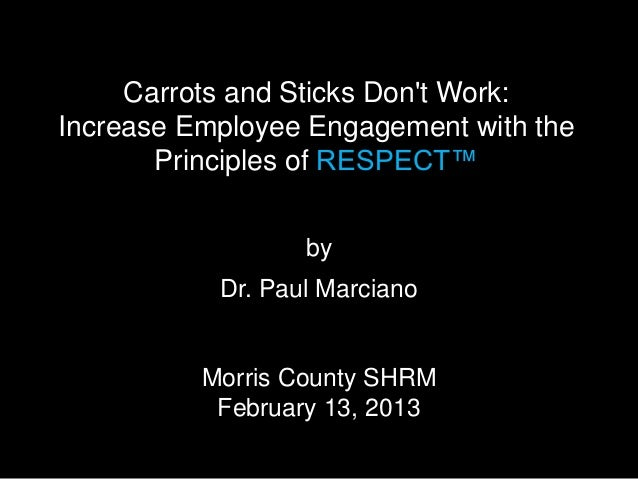 Carrots and Sticks Dont Work:Increase Employee Engagement with the       Principles of RESPECT™                  by       ...