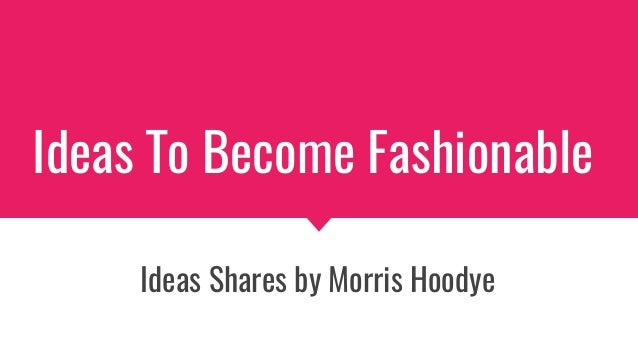 Ideas To Become Fashionable Ideas Shares by Morris Hoodye