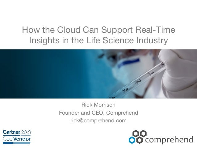 How the Cloud Can Support Real-Time Insights in the Life Science Industry  Rick Morrison Founder and CEO, Comprehend rick@...