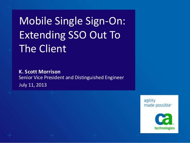Mobile Single Sign-On: Extending SSO Out To The Client July 11, 2013 K. Scott Morrison Senior Vice President and Distingui...