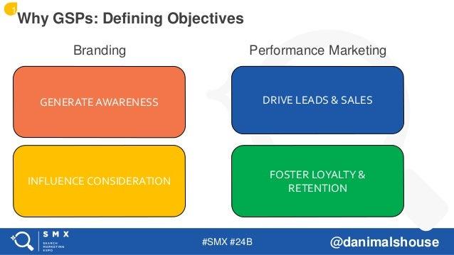 #SMX #24B @danimalshouse Branding Performance Marketing Why GSPs: Defining Objectives GENERATE AWARENESS INFLUENCE CONSIDE...