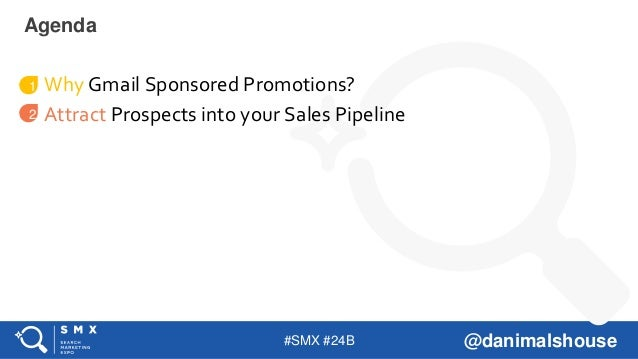 #SMX #24B @danimalshouse Why Gmail Sponsored Promotions? Attract Prospects into your Sales Pipeline Agenda 1 2