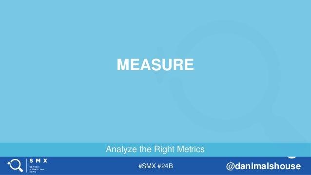 #SMX #24B @danimalshouse Analyze the Right Metrics MEASURE