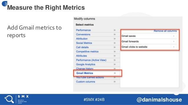 #SMX #24B @danimalshouse Add Gmail metrics to reports Measure the Right Metrics 3