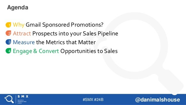 #SMX #24B @danimalshouse Why Gmail Sponsored Promotions? Attract Prospects into your Sales Pipeline Measure the Metrics th...
