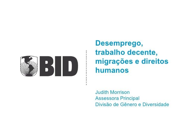 Desemprego,trabalho decente,migrações e direitoshumanosJudith MorrisonAssessora PrincipalDivisão de Gênero e Diversidade
