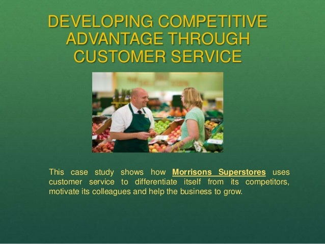 DEVELOPING COMPETITIVE ADVANTAGE THROUGH CUSTOMER SERVICE This case study shows how Morrisons Superstores uses customer se...