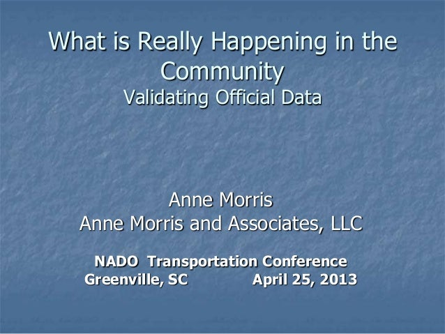 What is Really Happening in theCommunityValidating Official DataAnne MorrisAnne Morris and Associates, LLCNADO Transportat...