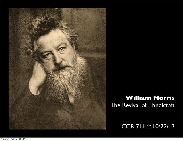 William Morris The Revival of Handicraft CCR 711 ::: 10/22/13 Tuesday, October 22, 13