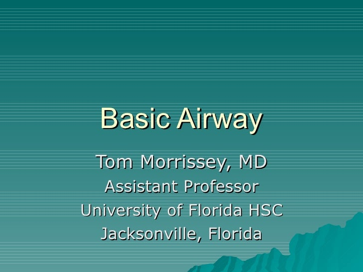 Basic Airway  Tom Morrissey, MD    Assistant Professor University of Florida HSC   Jacksonville, Florida