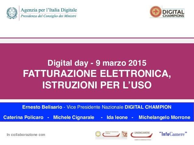 In collaborazione con  Digital day - 9 marzo 2015 FATTURAZIONE ELETTRONICA, ISTRUZIONI PER L'USO Ernesto Belisario - Vi...