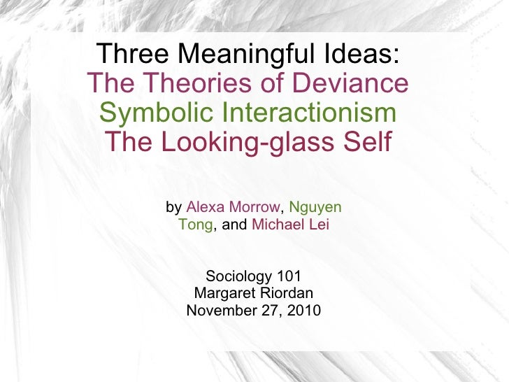 Three Meaningful Ideas: The Theories of Deviance Symbolic Interactionism The Looking-glass Self by  Alexa Morrow ,  Nguyen...